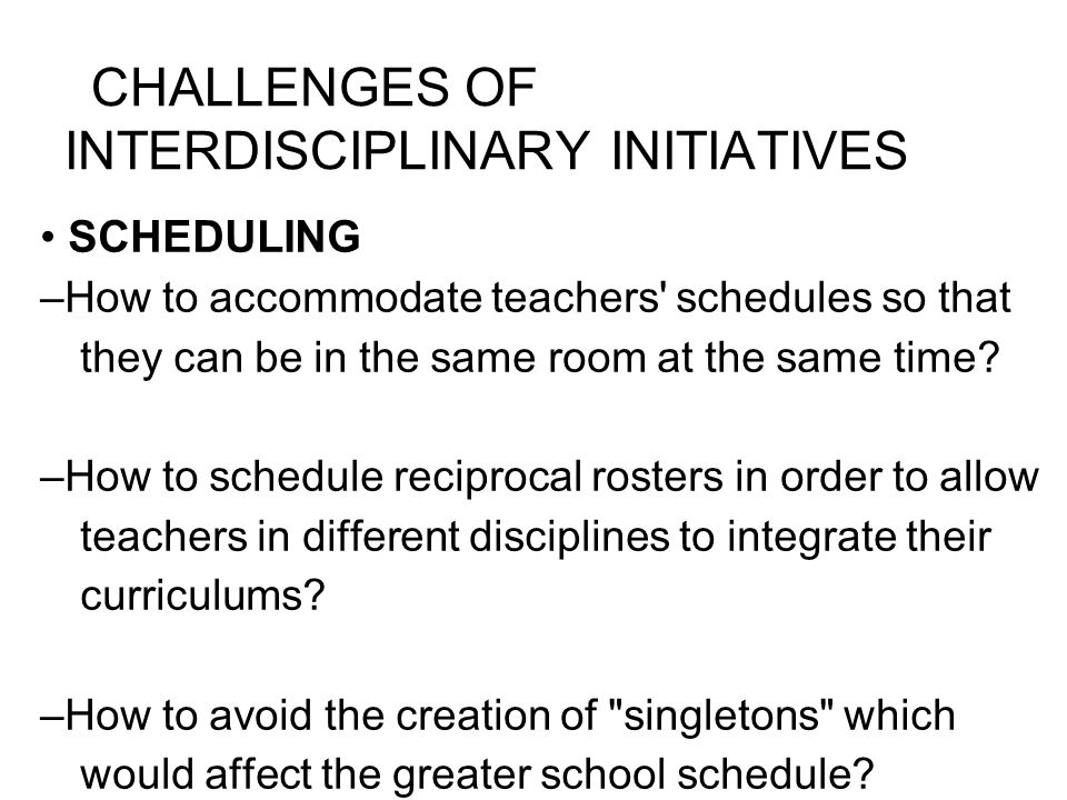 CHALLENGES OF INTERDISCIPLINARY INITIATIVES SCHEDULING –How to accommodate teachers schedules so that they can be in the same room at the same time.