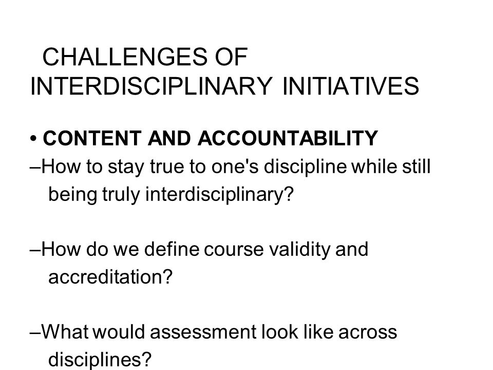 CHALLENGES OF INTERDISCIPLINARY INITIATIVES CONTENT AND ACCOUNTABILITY –How to stay true to one s discipline while still being truly interdisciplinary.
