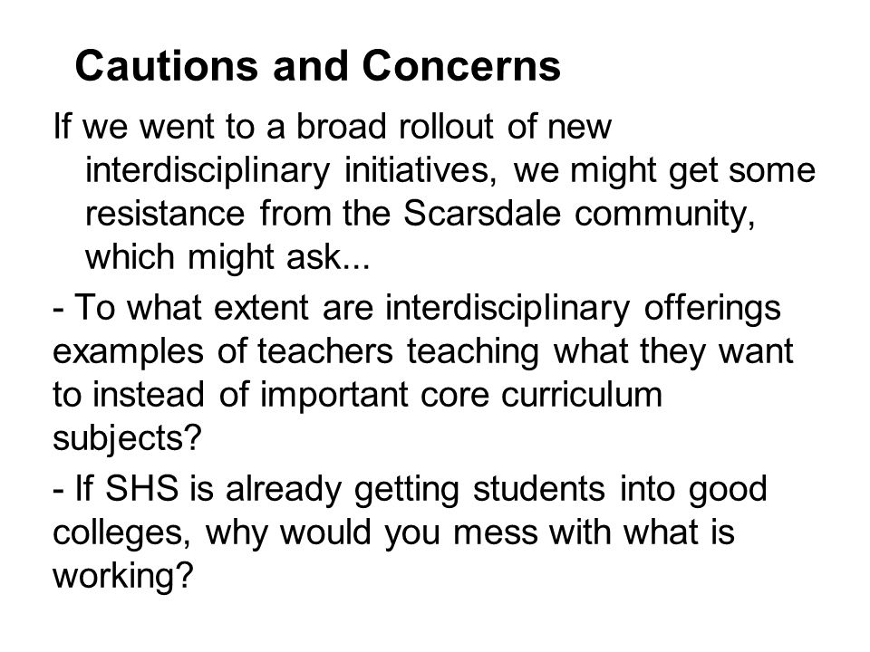 Cautions and Concerns If we went to a broad rollout of new interdisciplinary initiatives, we might get some resistance from the Scarsdale community, which might ask...