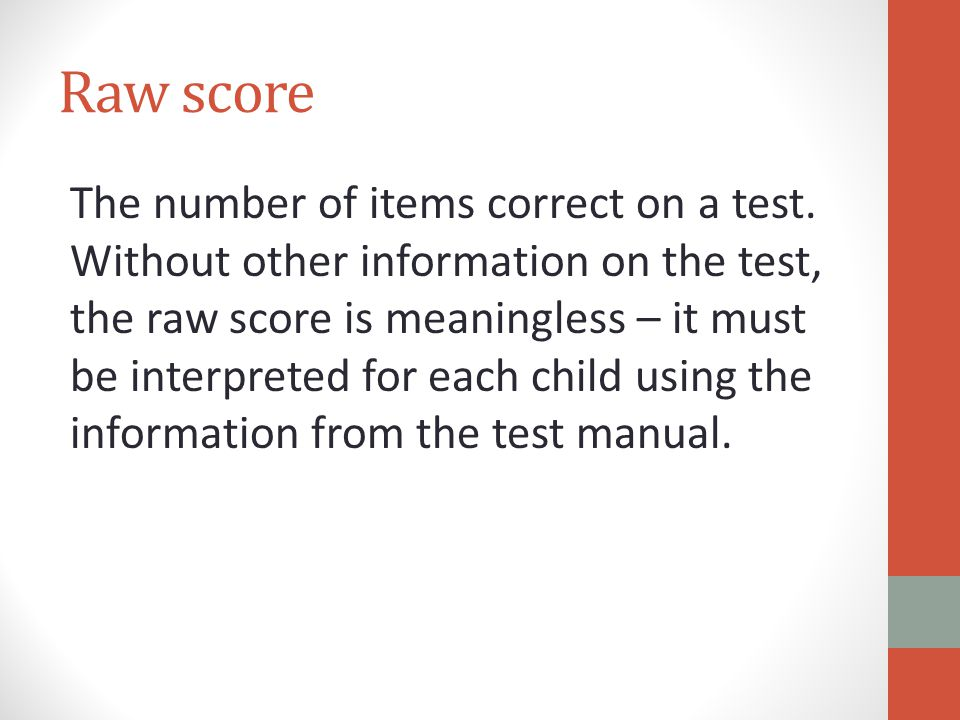 Raw score The number of items correct on a test.