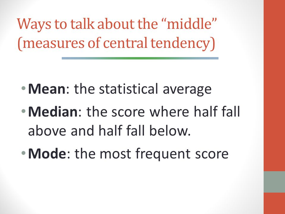 Ways to talk about the middle (measures of central tendency) Mean: the statistical average Median: the score where half fall above and half fall below.