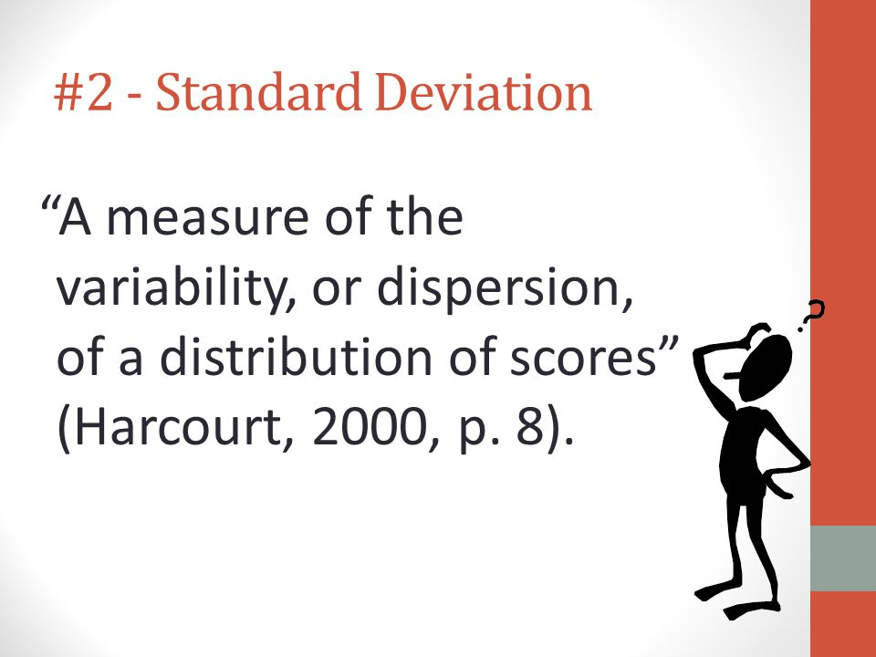 #2 - Standard Deviation A measure of the variability, or dispersion, of a distribution of scores (Harcourt, 2000, p.
