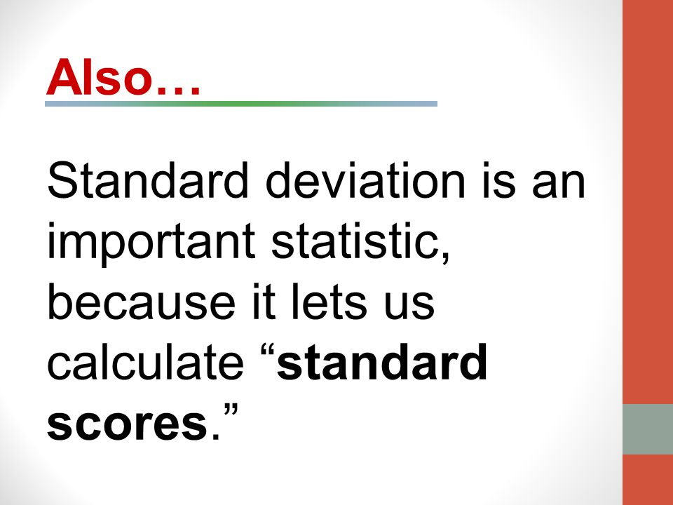 Also… Standard deviation is an important statistic, because it lets us calculate standard scores.