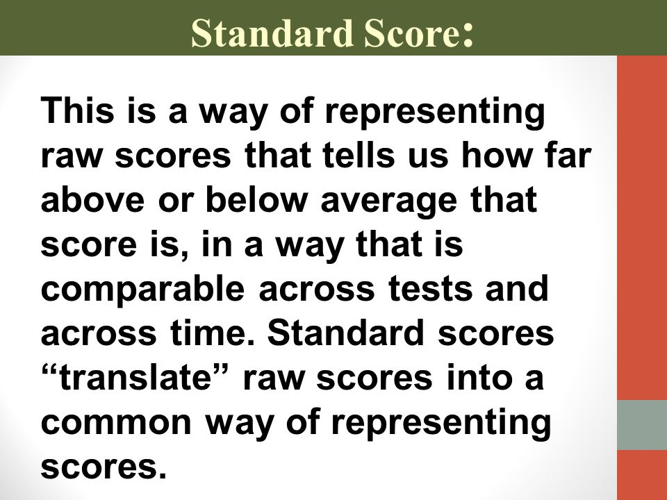 Standard Score : This is a way of representing raw scores that tells us how far above or below average that score is, in a way that is comparable across tests and across time.
