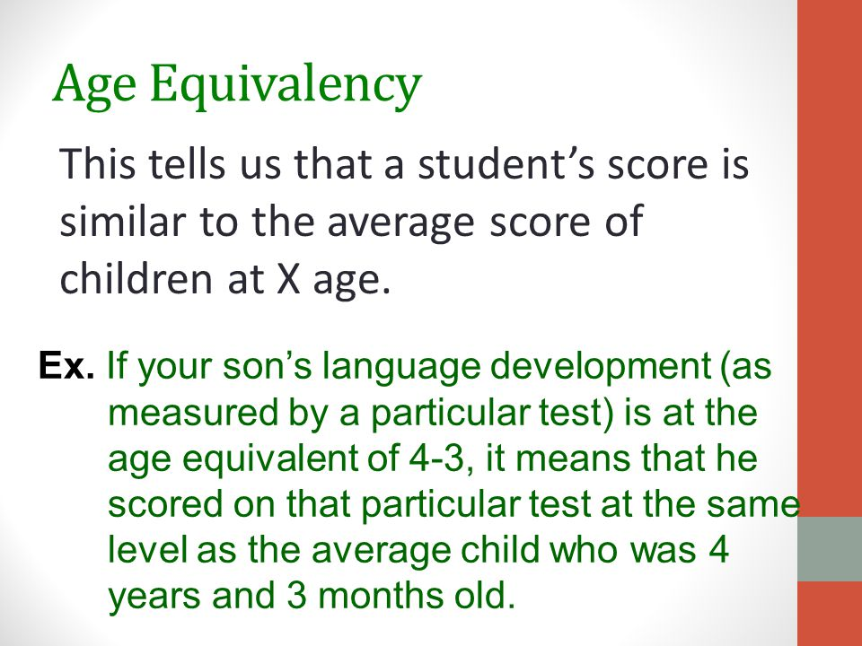 Age Equivalency This tells us that a student's score is similar to the average score of children at X age.