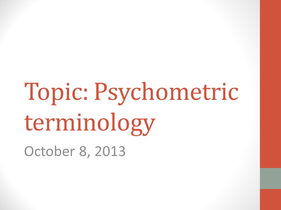 Topic: Psychometric terminology October 8, 2013