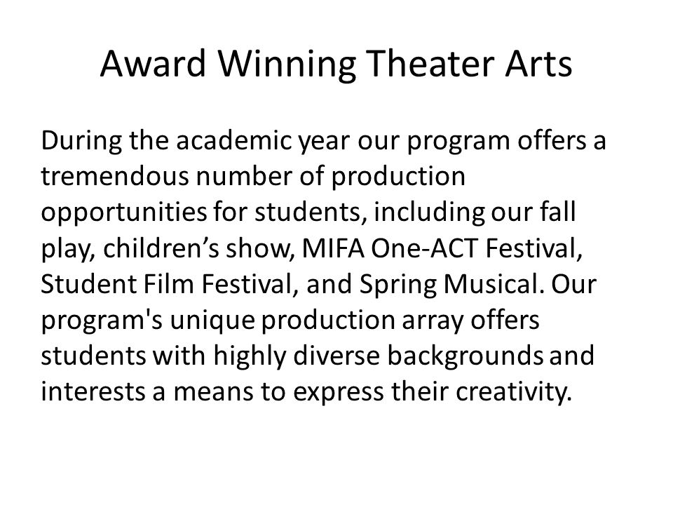 Award Winning Theater Arts During the academic year our program offers a tremendous number of production opportunities for students, including our fall play, children's show, MIFA One-ACT Festival, Student Film Festival, and Spring Musical.