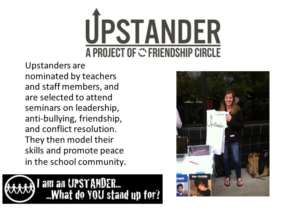 Upstanders are nominated by teachers and staff members, and are selected to attend seminars on leadership, anti-bullying, friendship, and conflict resolution.