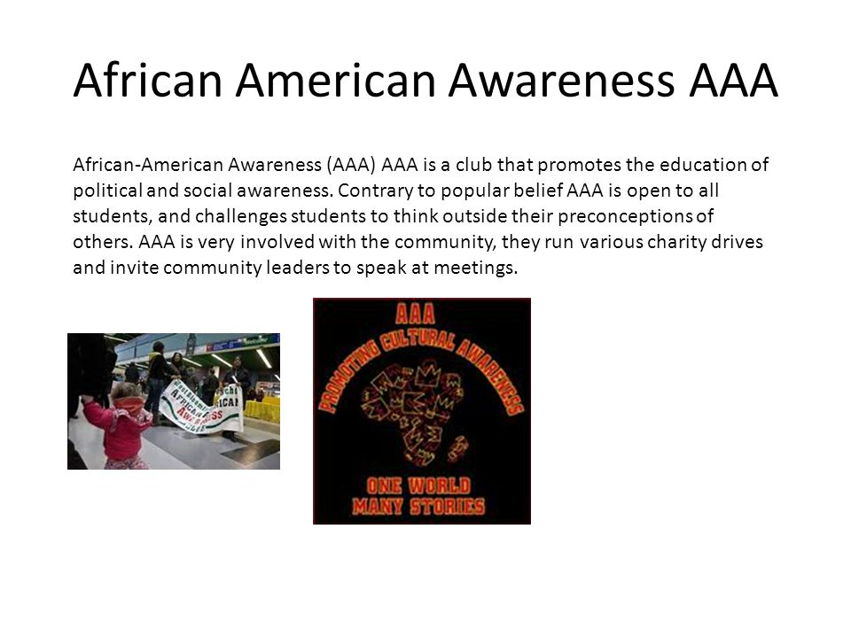 African American Awareness AAA African-American Awareness (AAA) AAA is a club that promotes the education of political and social awareness.