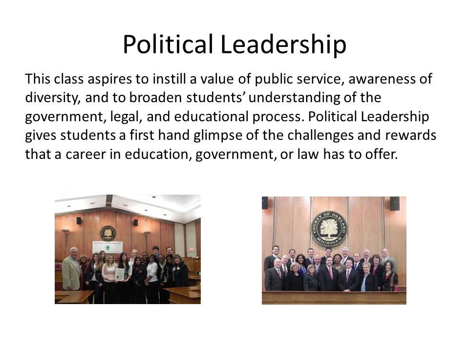 Political Leadership This class aspires to instill a value of public service, awareness of diversity, and to broaden students' understanding of the government, legal, and educational process.