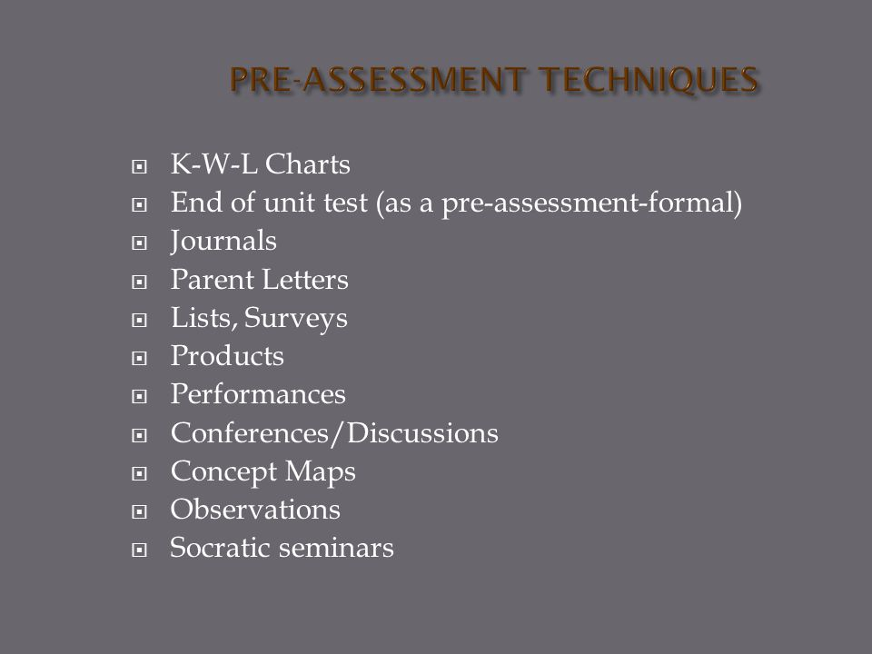  K-W-L Charts  End of unit test (as a pre-assessment-formal)  Journals  Parent Letters  Lists, Surveys  Products  Performances  Conferences/Discussions  Concept Maps  Observations  Socratic seminars
