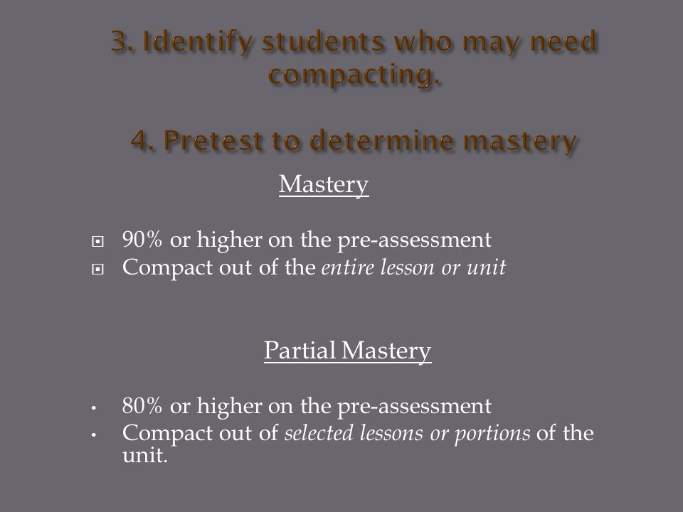 Mastery  90% or higher on the pre-assessment  Compact out of the entire lesson or unit Partial Mastery 80% or higher on the pre-assessment Compact out of selected lessons or portions of the unit.