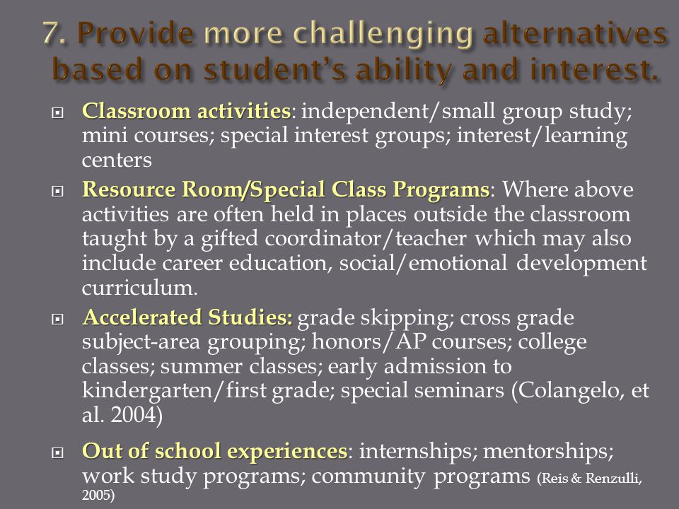  Classroom activities  Classroom activities : independent/small group study; mini courses; special interest groups; interest/learning centers  Resource Room/Special Class Programs  Resource Room/Special Class Programs : Where above activities are often held in places outside the classroom taught by a gifted coordinator/teacher which may also include career education, social/emotional development curriculum.