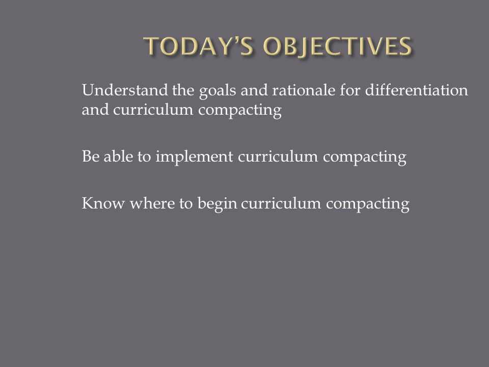  Students come at different readiness levels  Students learn at different rates  Students have different styles of learning  Students have varying interests  Students have a variety of needs  What do you know about differentiation and curriculum compacting?