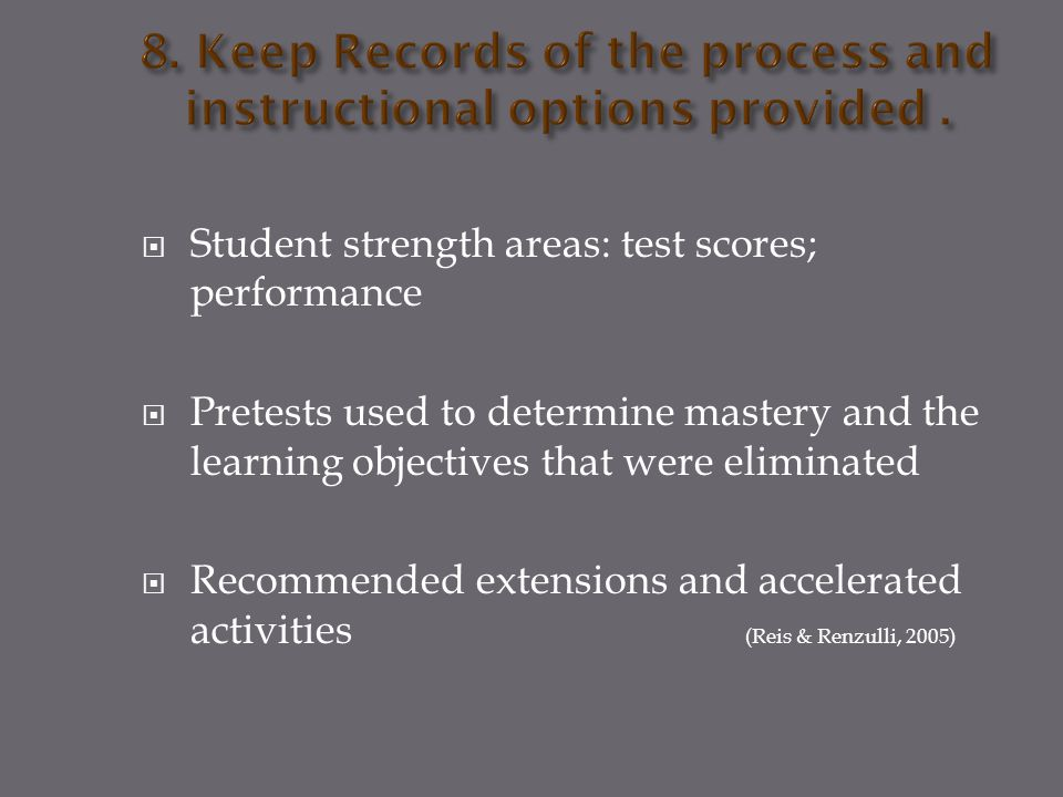  Student strength areas: test scores; performance  Pretests used to determine mastery and the learning objectives that were eliminated  Recommended extensions and accelerated activities (Reis & Renzulli, 2005)
