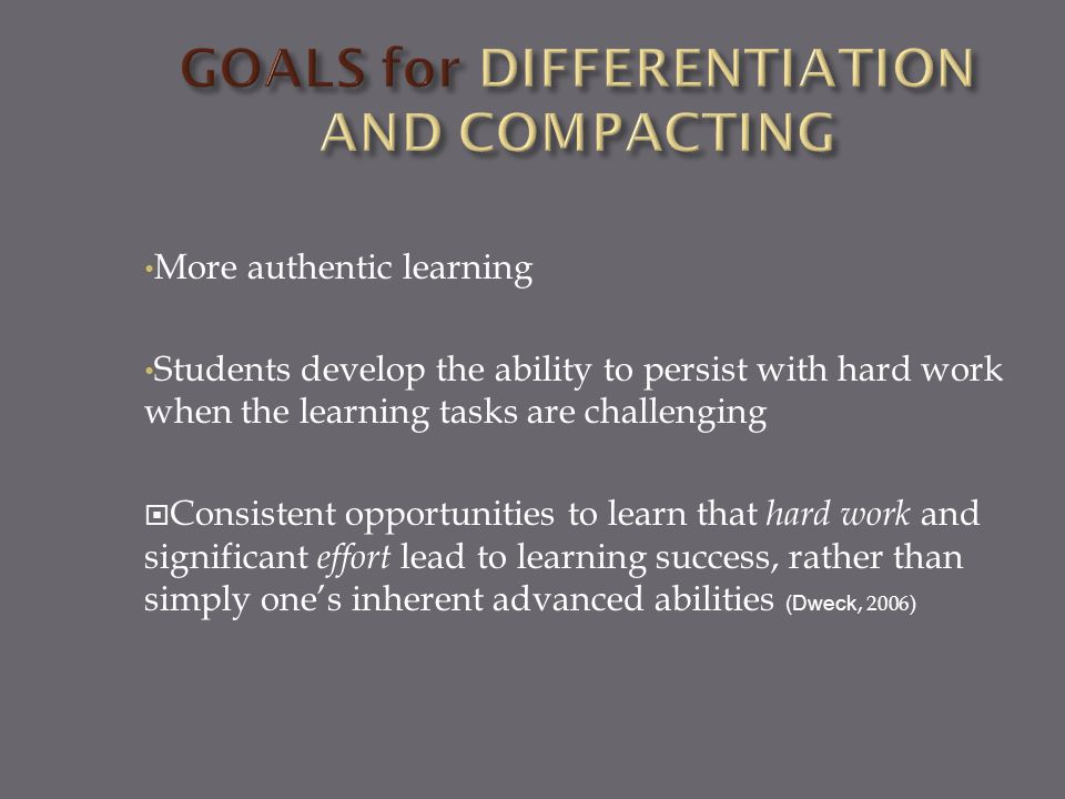 More authentic learning Students develop the ability to persist with hard work when the learning tasks are challenging  Consistent opportunities to learn that hard work and significant effort lead to learning success, rather than simply one's inherent advanced abilities (Dweck, 2006)