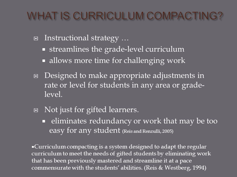  Instructional strategy …  streamlines the grade-level curriculum  allows more time for challenging work  Designed to make appropriate adjustments in rate or level for students in any area or grade- level.