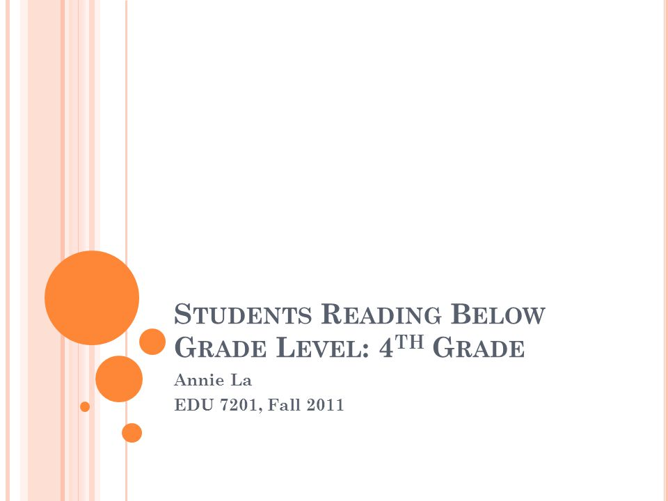 S TUDENTS R EADING B ELOW G RADE L EVEL : 4 TH G RADE Annie La EDU 7201, Fall 2011