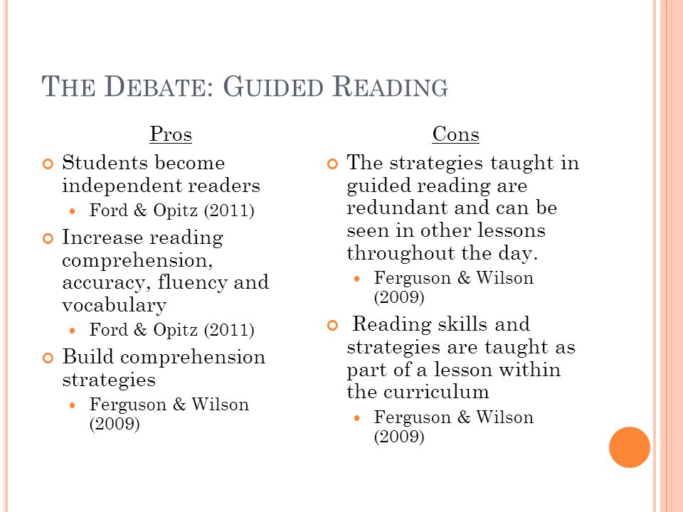T HE D EBATE : G UIDED R EADING Pros Students become independent readers Ford & Opitz (2011) Increase reading comprehension, accuracy, fluency and vocabulary Ford & Opitz (2011) Build comprehension strategies Ferguson & Wilson (2009) Cons The strategies taught in guided reading are redundant and can be seen in other lessons throughout the day.