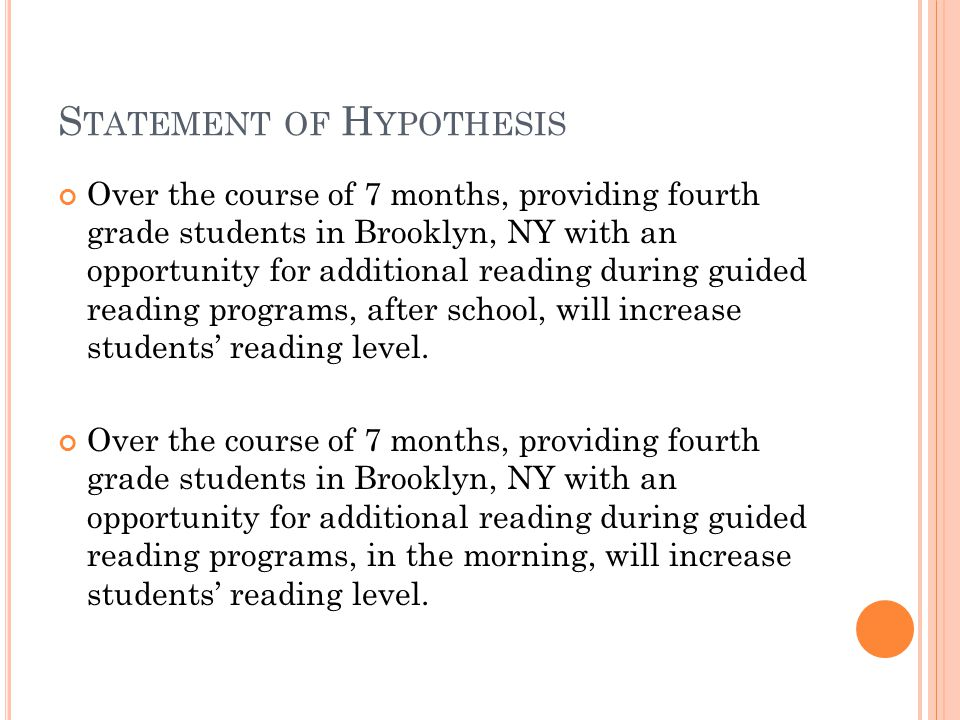 S TATEMENT OF H YPOTHESIS Over the course of 7 months, providing fourth grade students in Brooklyn, NY with an opportunity for additional reading during guided reading programs, after school, will increase students' reading level.