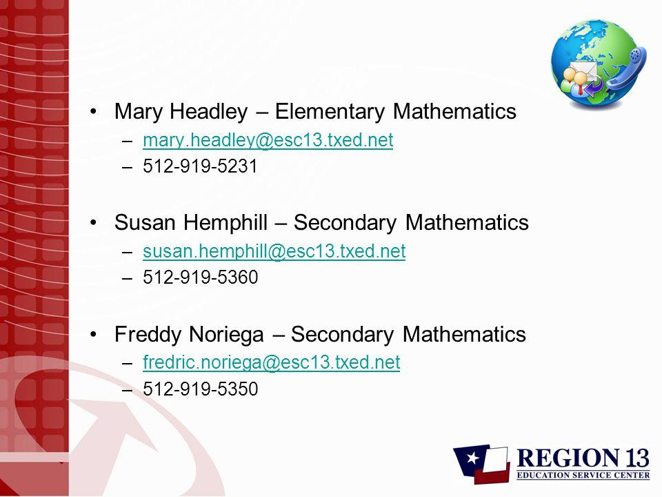 Mary Headley – Elementary Mathematics –mary.headley@esc13.txed.netmary.headley@esc13.txed.net –512-919-5231 Susan Hemphill – Secondary Mathematics –susan.hemphill@esc13.txed.netsusan.hemphill@esc13.txed.net –512-919-5360 Freddy Noriega – Secondary Mathematics –fredric.noriega@esc13.txed.netfredric.noriega@esc13.txed.net –512-919-5350