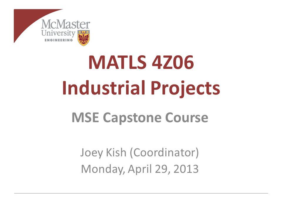 MATLS 4Z06 Industrial Projects MSE Capstone Course Joey Kish (Coordinator) Monday, April 29, 2013