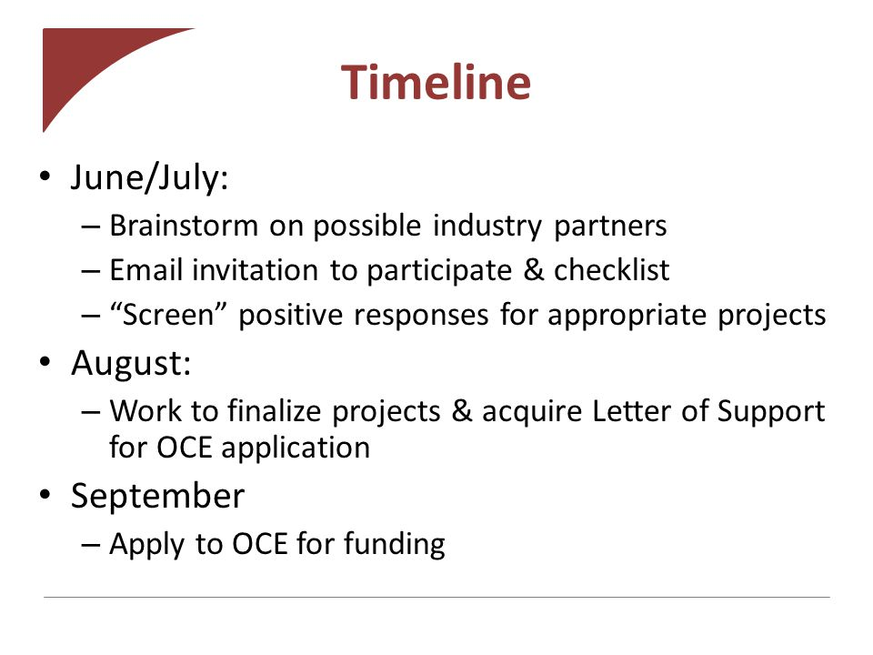 Timeline June/July: – Brainstorm on possible industry partners – Email invitation to participate & checklist – Screen positive responses for appropriate projects August: – Work to finalize projects & acquire Letter of Support for OCE application September – Apply to OCE for funding