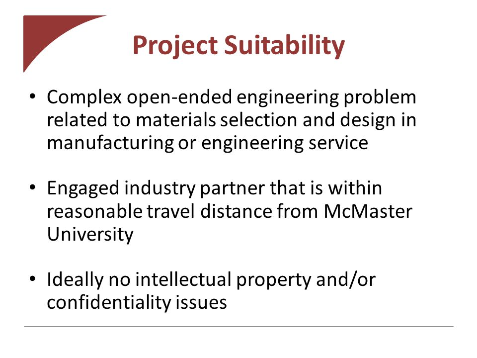 Project Suitability Complex open-ended engineering problem related to materials selection and design in manufacturing or engineering service Engaged industry partner that is within reasonable travel distance from McMaster University Ideally no intellectual property and/or confidentiality issues