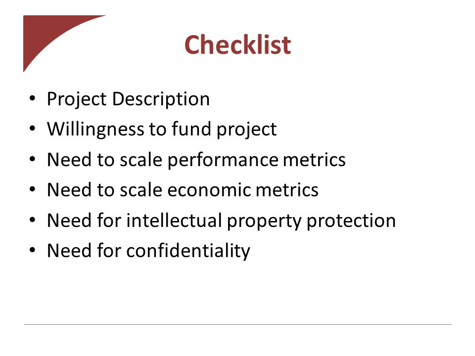 Checklist Project Description Willingness to fund project Need to scale performance metrics Need to scale economic metrics Need for intellectual property protection Need for confidentiality