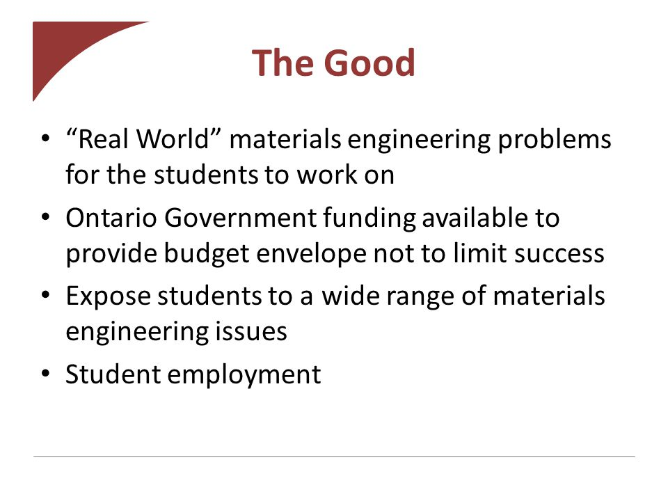 The Good Real World materials engineering problems for the students to work on Ontario Government funding available to provide budget envelope not to limit success Expose students to a wide range of materials engineering issues Student employment