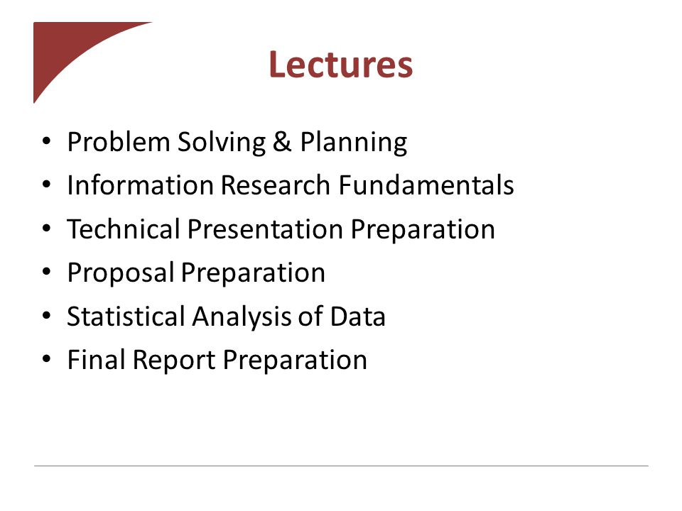 Lectures Problem Solving & Planning Information Research Fundamentals Technical Presentation Preparation Proposal Preparation Statistical Analysis of Data Final Report Preparation