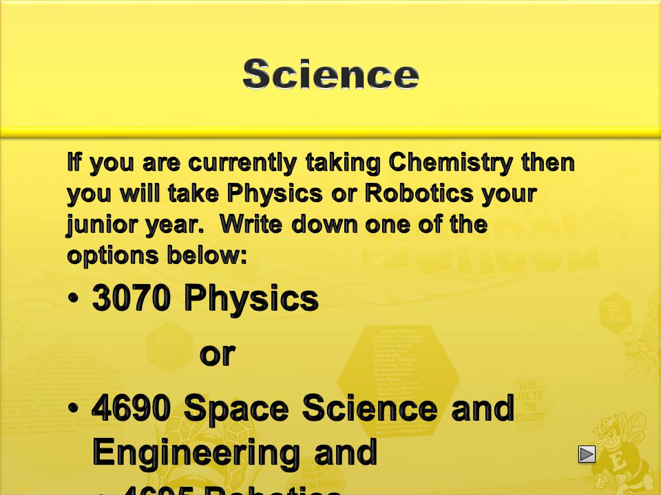 If you are currently taking Chemistry then you will take Physics or Robotics your junior year.