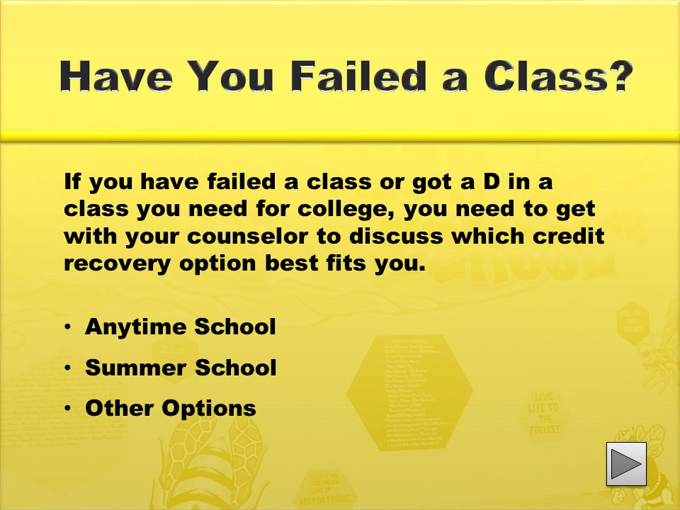 If you have failed a class or got a D in a class you need for college, you need to get with your counselor to discuss which credit recovery option bes
