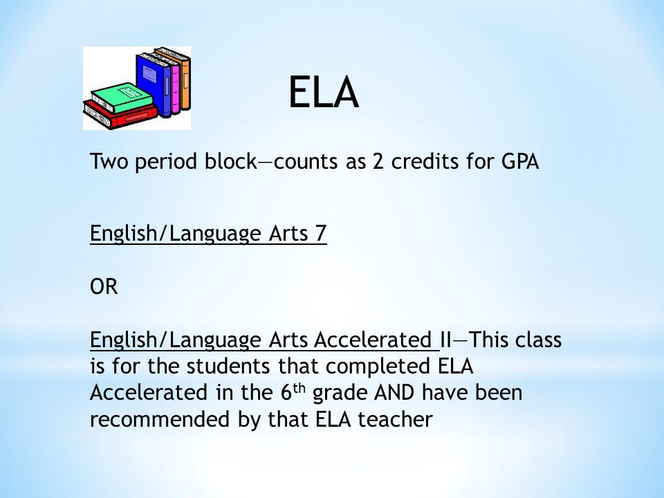 ELA Two period block—counts as 2 credits for GPA English/Language Arts 7 OR English/Language Arts Accelerated II—This class is for the students that completed ELA Accelerated in the 6 th grade AND have been recommended by that ELA teacher