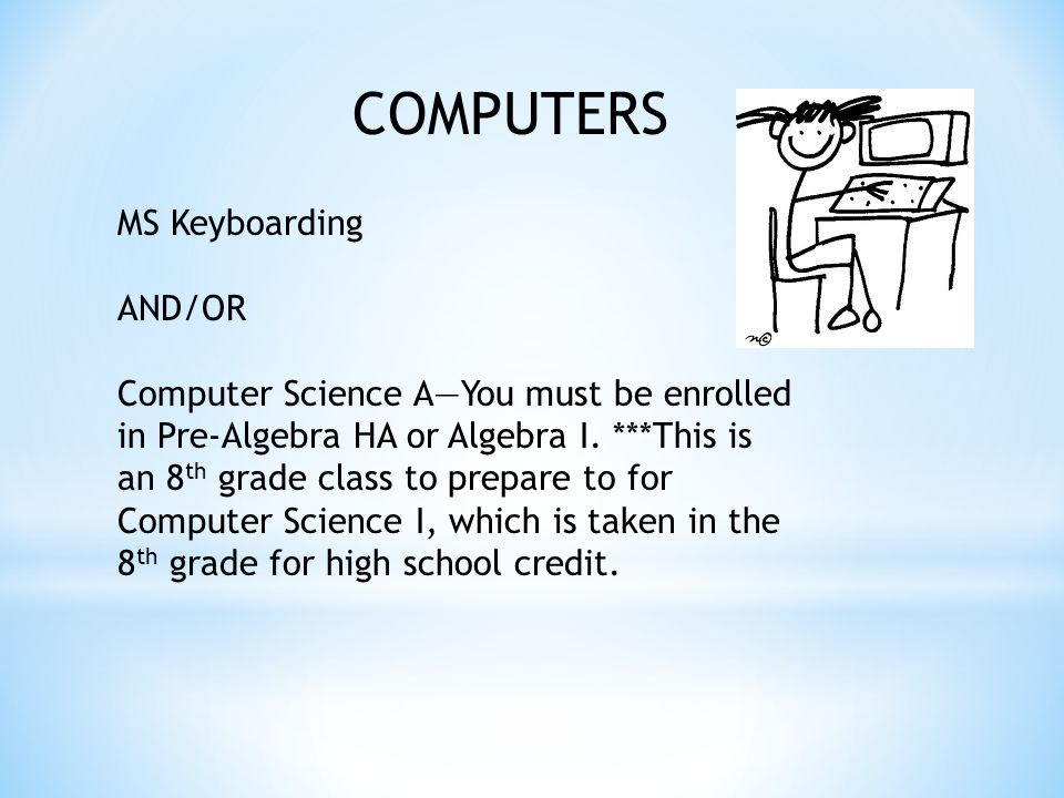 COMPUTERS MS Keyboarding AND/OR Computer Science A—You must be enrolled in Pre-Algebra HA or Algebra I.