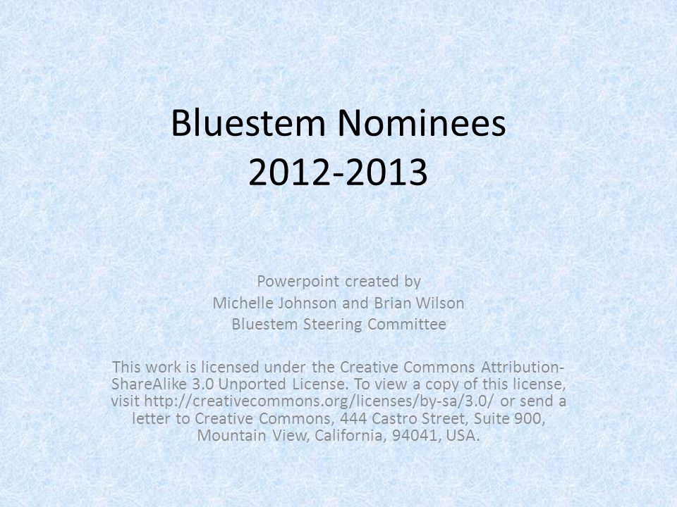 Bluestem Nominees 2012-2013 Powerpoint created by Michelle Johnson and Brian Wilson Bluestem Steering Committee This work is licensed under the Creative Commons Attribution- ShareAlike 3.0 Unported License.