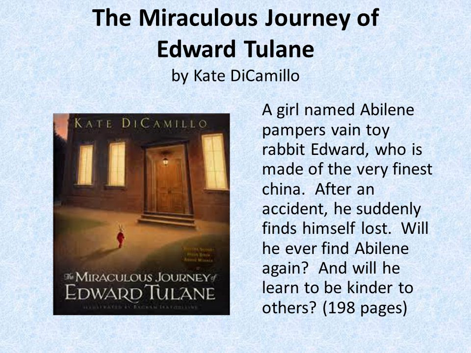 The Miraculous Journey of Edward Tulane by Kate DiCamillo A girl named Abilene pampers vain toy rabbit Edward, who is made of the very finest china.