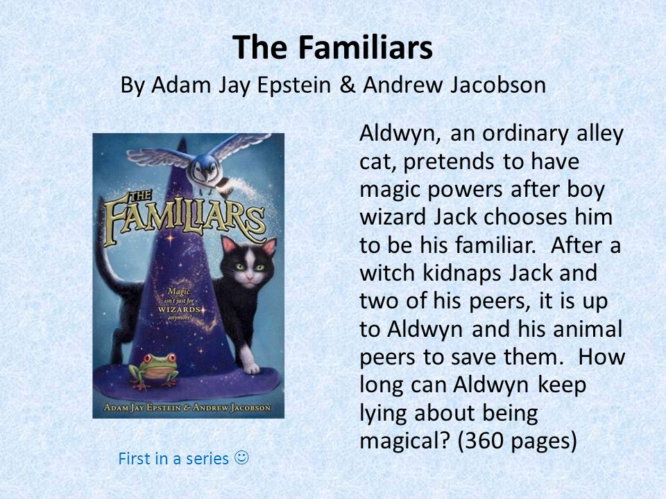 The Familiars By Adam Jay Epstein & Andrew Jacobson Aldwyn, an ordinary alley cat, pretends to have magic powers after boy wizard Jack chooses him to be his familiar.
