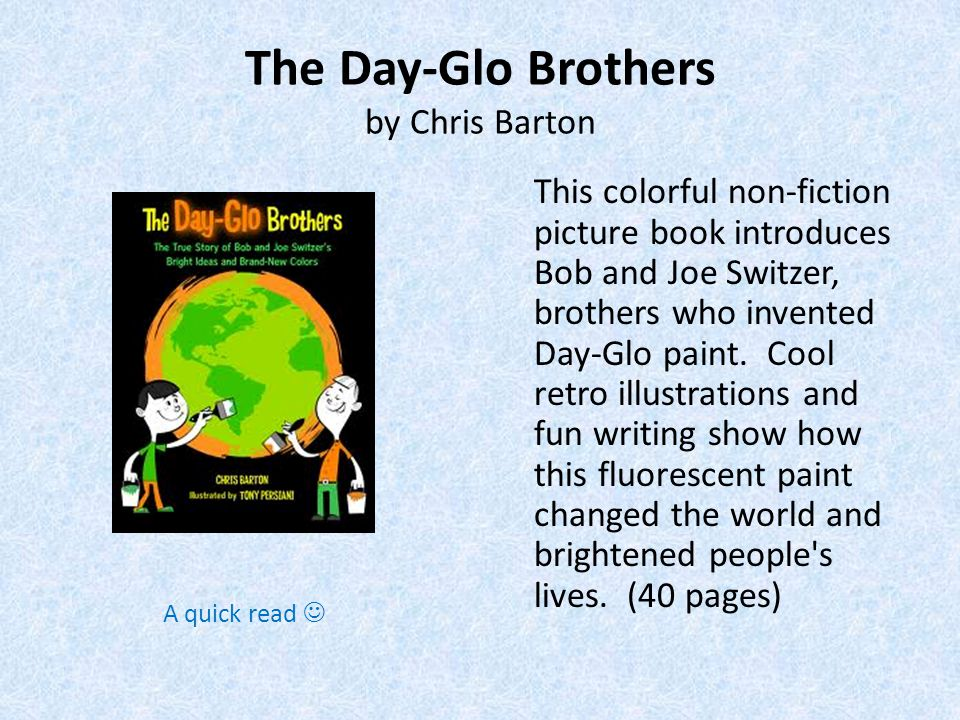 The Day-Glo Brothers by Chris Barton This colorful non-fiction picture book introduces Bob and Joe Switzer, brothers who invented Day-Glo paint.