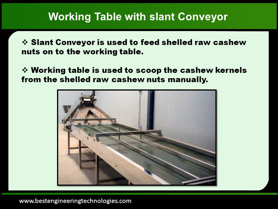 www.bestengineeringtechnologies.com Working Table with slant Conveyor  Slant Conveyor is used to feed shelled raw cashew nuts on to the working table.