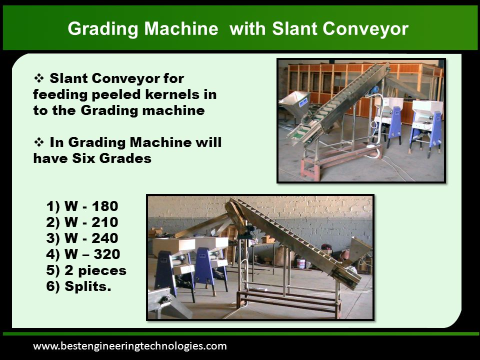 www.bestengineeringtechnologies.com Grading Machine with Slant Conveyor  Slant Conveyor for feeding peeled kernels in to the Grading machine  In Grading Machine will have Six Grades 1) W - 180 2) W - 210 3) W - 240 4) W – 320 5) 2 pieces 6) Splits.