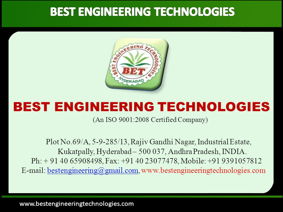 BEST ENGINEERING TECHNOLOGIES (An ISO 9001:2008 Certified Company) Plot No.69/A, 5-9-285/13, Rajiv Gandhi Nagar, Industrial Estate, Kukatpally, Hyderabad – 500 037, Andhra Pradesh, INDIA.