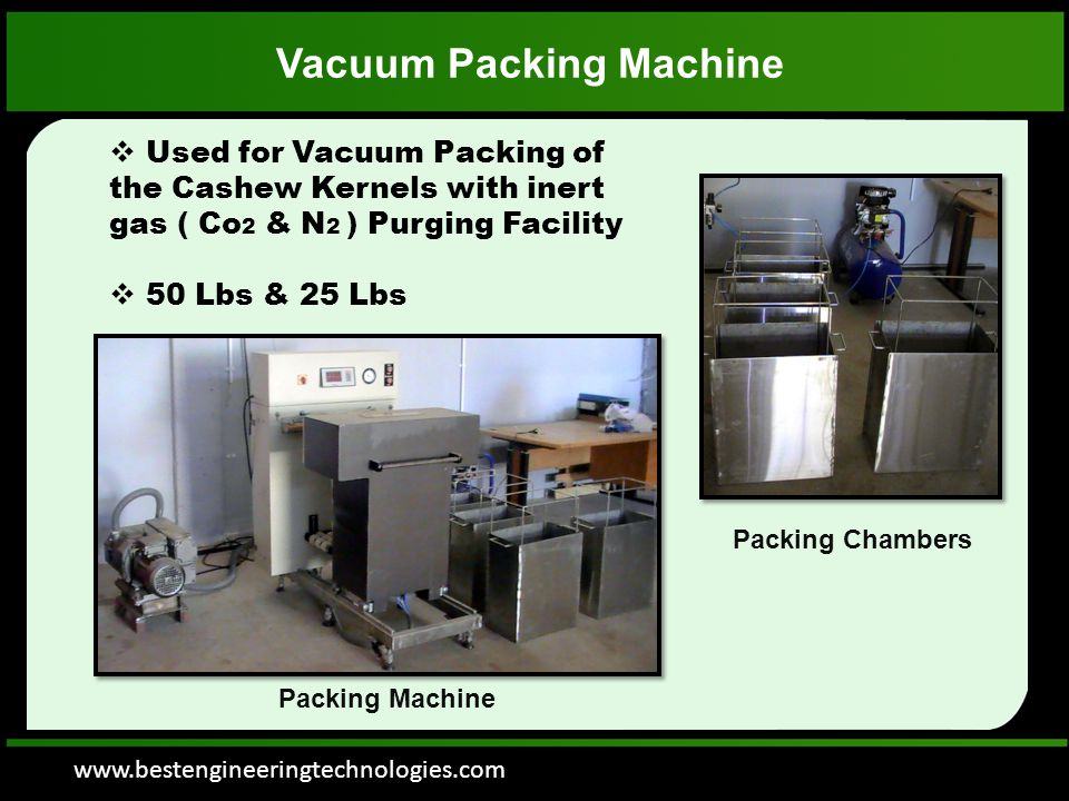 www.bestengineeringtechnologies.com Vacuum Packing Machine  Used for Vacuum Packing of the Cashew Kernels with inert gas ( Co 2 & N 2 ) Purging Facility  50 Lbs & 25 Lbs Packing Chambers Packing Machine