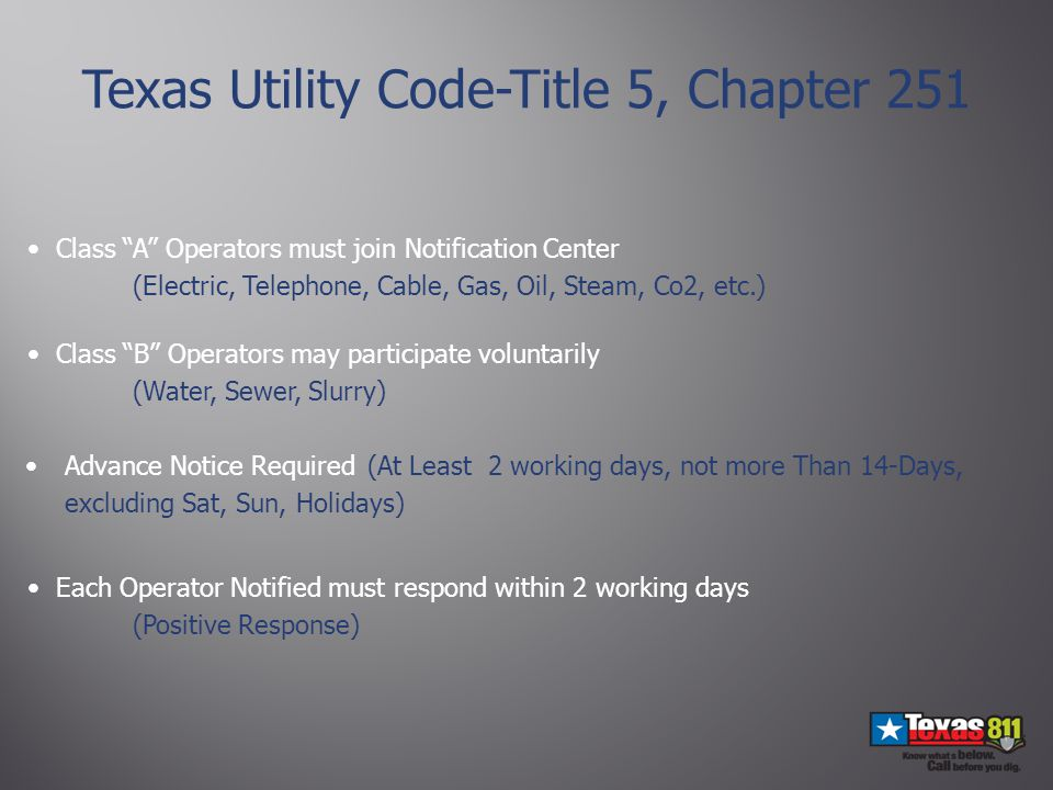 Advance Notice Required (At Least 2 working days, not more Than 14-Days, excluding Sat, Sun, Holidays) Class A Operators must join Notification Center (Electric, Telephone, Cable, Gas, Oil, Steam, Co2, etc.) Texas Utility Code-Title 5, Chapter 251 Class B Operators may participate voluntarily (Water, Sewer, Slurry) Each Operator Notified must respond within 2 working days (Positive Response)
