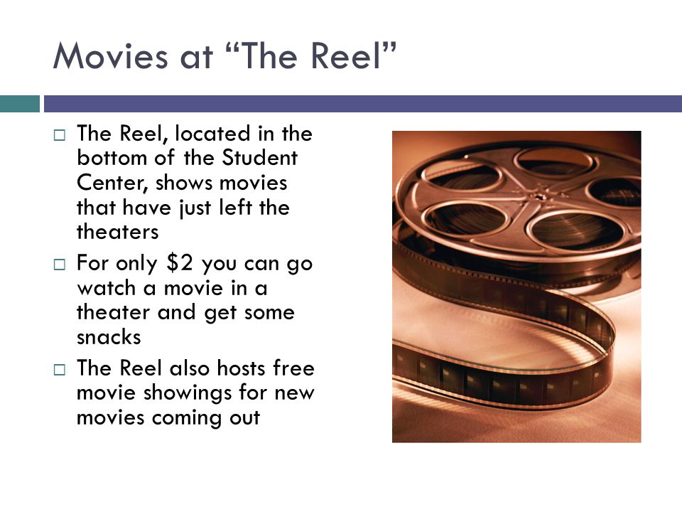 Movies at The Reel  The Reel, located in the bottom of the Student Center, shows movies that have just left the theaters  For only $2 you can go watch a movie in a theater and get some snacks  The Reel also hosts free movie showings for new movies coming out