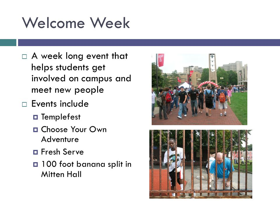 Welcome Week  A week long event that helps students get involved on campus and meet new people  Events include  Templefest  Choose Your Own Adventure  Fresh Serve  100 foot banana split in Mitten Hall
