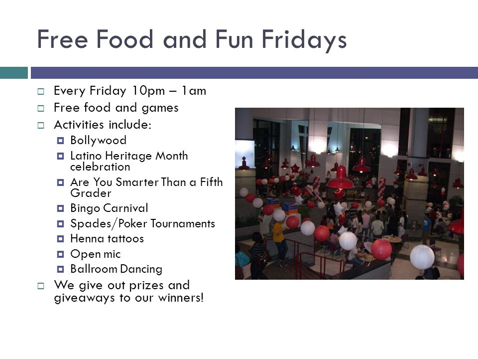 Free Food and Fun Fridays  Every Friday 10pm – 1am  Free food and games  Activities include:  Bollywood  Latino Heritage Month celebration  Are You Smarter Than a Fifth Grader  Bingo Carnival  Spades/Poker Tournaments  Henna tattoos  Open mic  Ballroom Dancing  We give out prizes and giveaways to our winners!