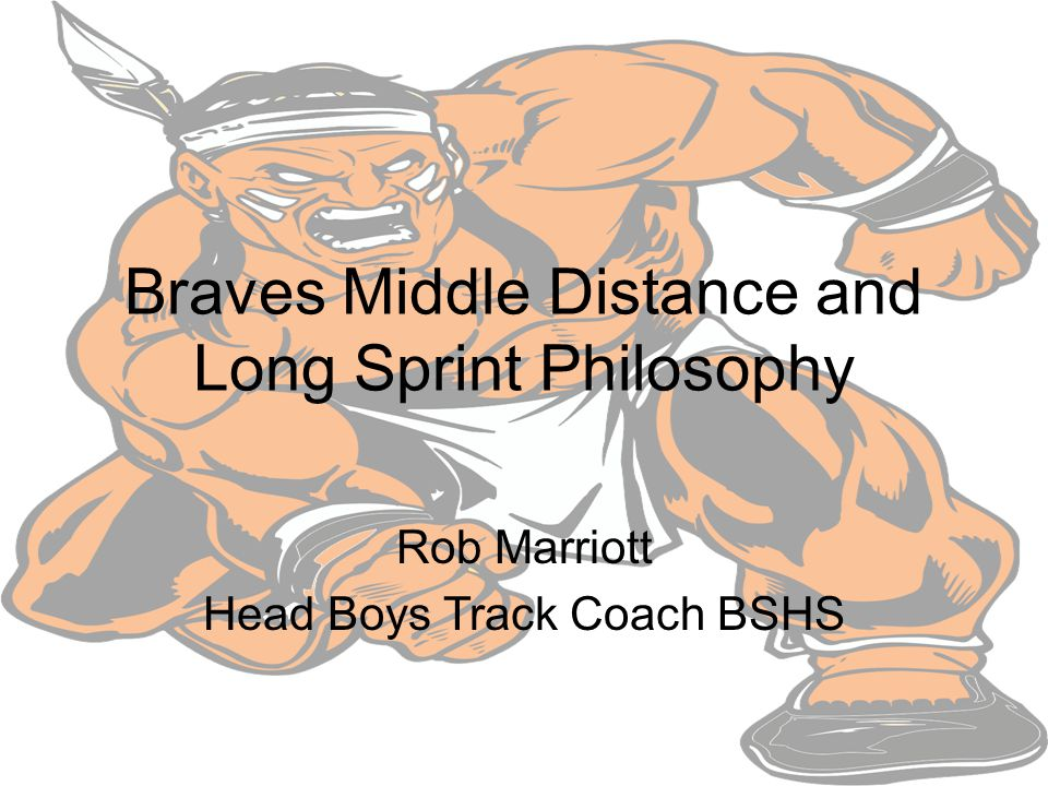 Braves Middle Distance and Long Sprint Philosophy Rob Marriott Head Boys Track Coach BSHS