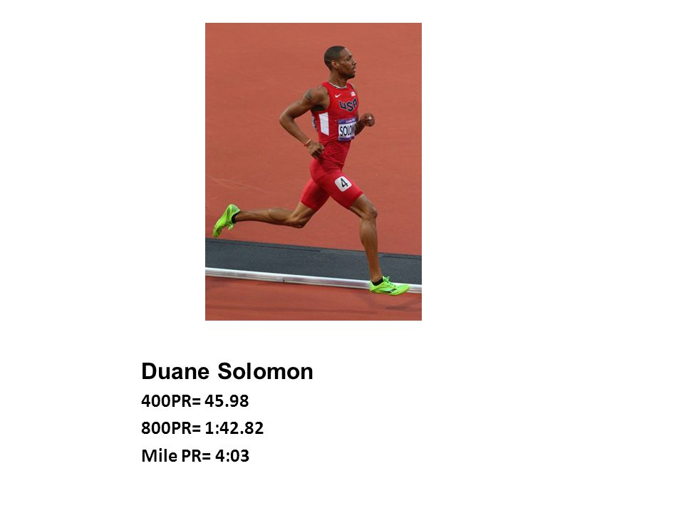 Duane Solomon 400PR= 45.98 800PR= 1:42.82 Mile PR= 4:03