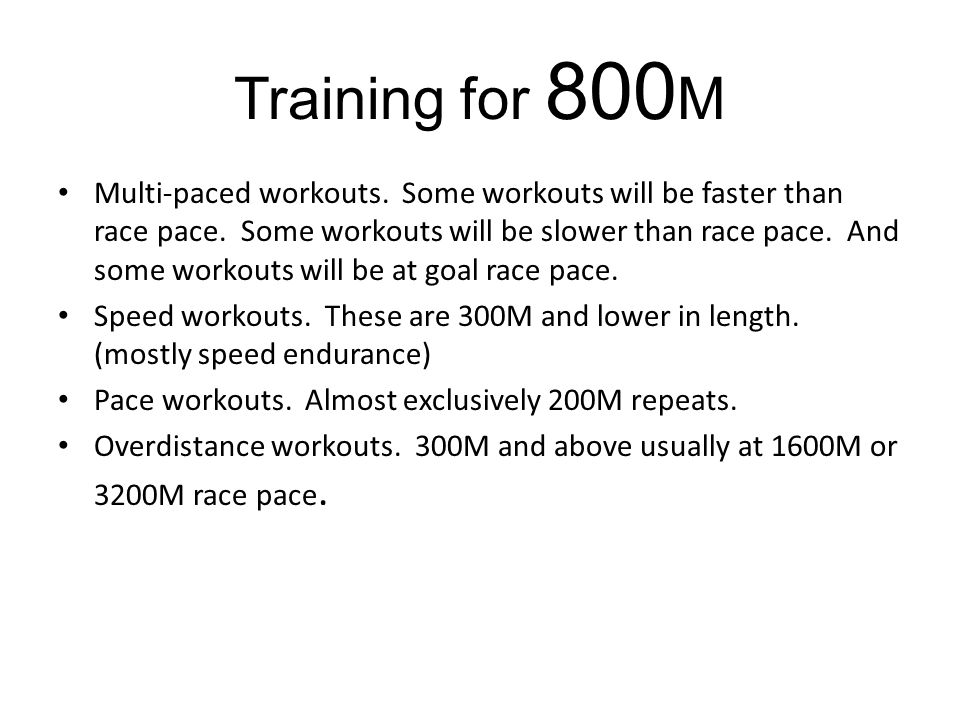 Training for 800 M Multi-paced workouts. Some workouts will be faster than race pace.
